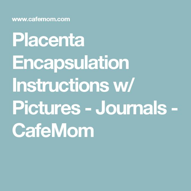 Placenta Encapsulation Instructions w/ Pictures - Journals - CafeMom