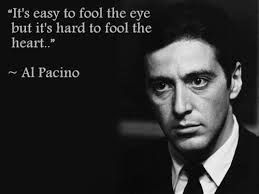 """godfather quotes - """"it's easy to fool the eye but it's hard to fool the heart."""" Trust your heart. If you sense something is wrong, it's WRONG, you don't need to be able to explain it"""