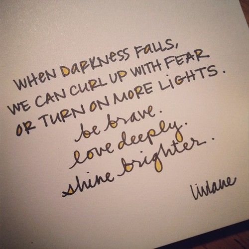 When darkness fall, we can curl up with fear or turn on more lights. Be brave...love deeply...shine brighter.  beautiful words from liv lane