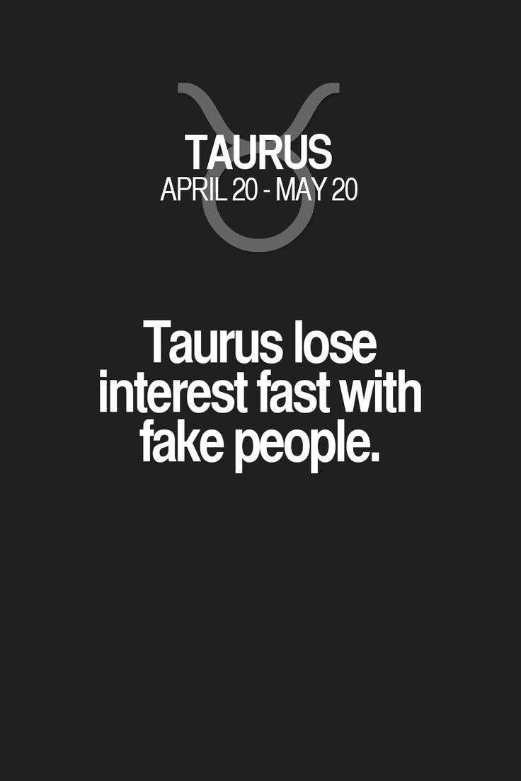 Taurus lose interest fast with fake people. Taurus | Taurus Quotes | Taurus Zodiac Signs