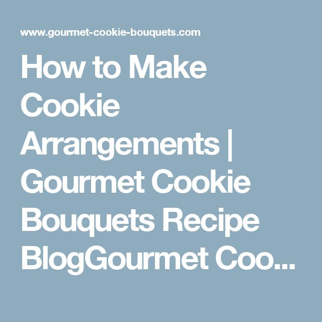 How to Make Cookie Arrangements | Gourmet Cookie Bouquets Recipe BlogGourmet Cookie Bouquets Recipe Blog