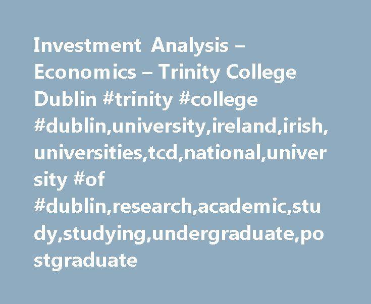 Investment Analysis – Economics – Trinity College Dublin #trinity #college #dublin,university,ireland,irish,universities,tcd,national,university #of #dublin,research,academic,study,studying,undergraduate,postgraduate http://invest.remmont.com/investment-analysis-economics-trinity-college-dublin-trinity-college-dublinuniversityirelandirishuniversitiestcdnationaluniversity-of-dublinresearchacademicstudystudyingundergradu-2/  Investment Analysis Module Code: EC3050 Module Title: Investment…