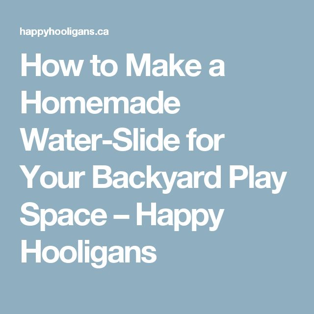 How to Make a Homemade Water-Slide for Your Backyard Play Space – Happy Hooligans