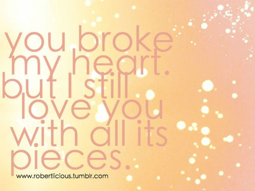 You Broke My Heart. But I Still Love You With All Its