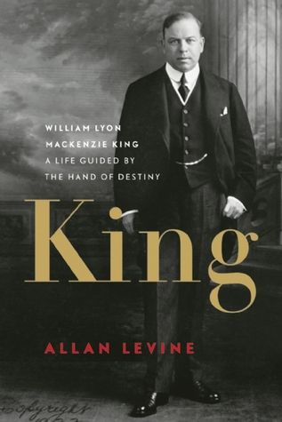 King: William Lyon Mackenzie King: a Life Guided by the Hand of Destiny, by Allan Levine.