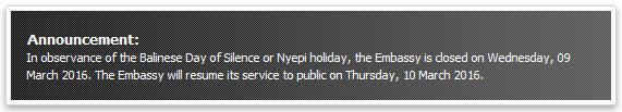 Announcement: In observance of the Balinese Day of Silence or Nyepi holiday, the Embassy is closed on Wednesday, 09 March 2016. The Embassy will resume its service to public on Thursday, 10 March 2016.
