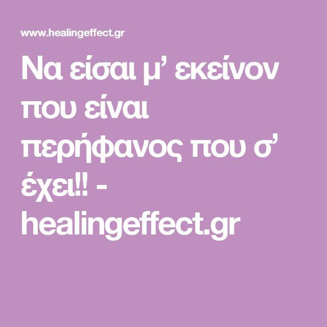 Να είσαι μ' εκείνον που είναι περήφανος που σ' έχει!! - healingeffect.gr