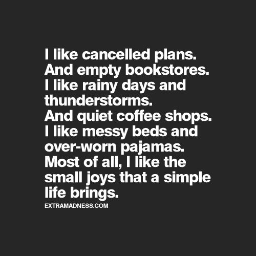 I like cancelled plans. And empty bookstores. I like rainy days and thunderstorms. And coffee shops. I like messy beds and over-worn pajamas. But most of all I like the small joys that a simple life brings. - Unknown. {This is me.}