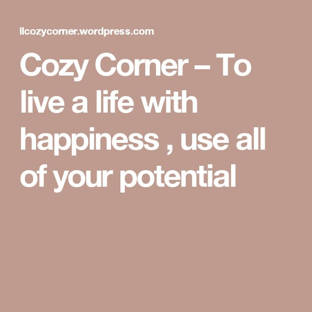 Cozy Corner – To live a life with happiness , use all of your potential