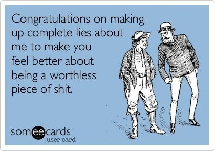 Congratulations on making up complete lies about me to make you feel better about being a worthless piece of shit. Ha!