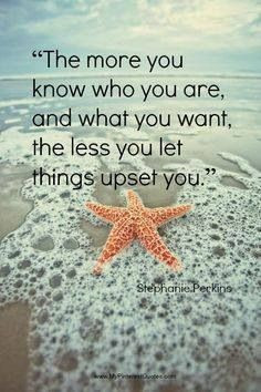 The more you know who you are and what you want, the less you let things upset you