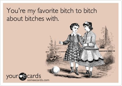 You're my favorite bitch to bitch about bitches with. | Friendship Ecard | someecards.com