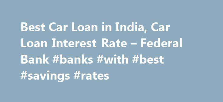 Best Car Loan in India, Car Loan Interest Rate – Federal Bank #banks #with #best #savings #rates http://savings.nef2.com/best-car-loan-in-india-car-loan-interest-rate-federal-bank-banks-with-best-savings-rates/  Personal Car Loan Pay KSEB Electricity Bill online Apply Online for Federal Bank SBI Credit Cards Zero Collateral Loans 60 Month Loan Tenure Club Your Income Avoid Penalty □ Two passport size photos each of the applicant/ and the co obligant □ Identity Proof – Passport / Voters ID…