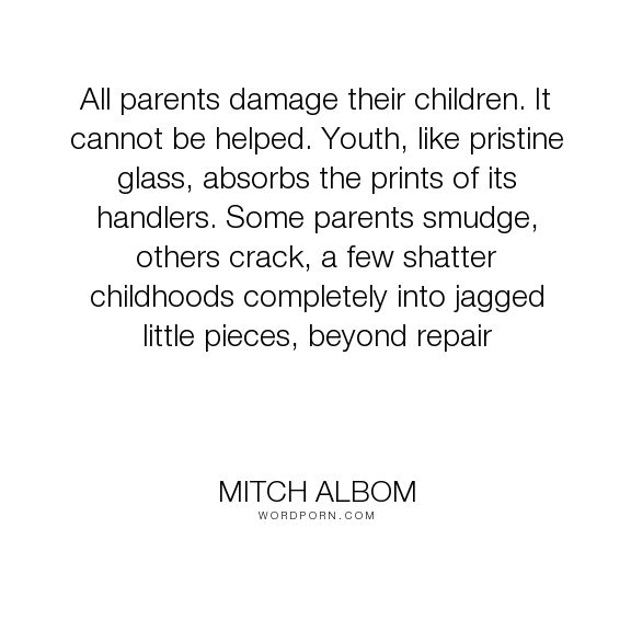 "Mitch Albom - ""All parents damage their children. It cannot be helped. Youth, like pristine glass,..."". life, inspirational, family, parents"