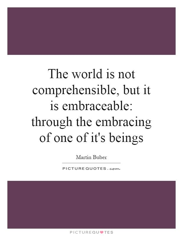 The world is not comprehensible, but it is embraceable: through the embracing of one of it's beings. Martin Buber quotes on PictureQuotes.com.
