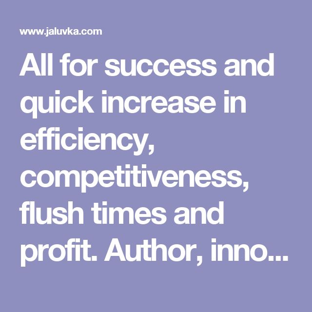 All for success and quick increase in efficiency, competitiveness, flush times and profit. Author, innovative and esoteric activity http://www.jaluvka.com/author.htm