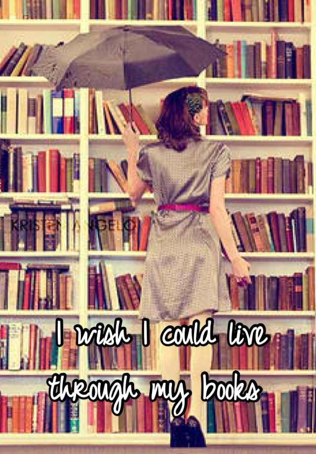 I wish I could live through my books