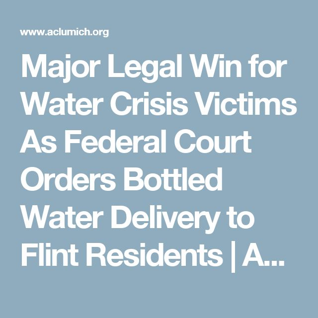 Major Legal Win for Water Crisis Victims As Federal Court Orders Bottled Water Delivery to Flint Residents    ACLU of Michigan