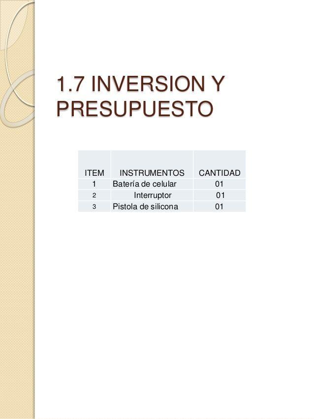 1.7 INVERSION Y  PRESUPUESTO  ITEM INSTRUMENTOS CANTIDAD  1 Batería de celular 01  2 Interruptor 01  3 Pistola de silicona 01