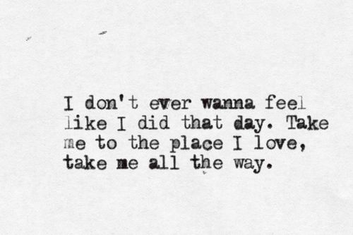 i don't ever wanna feel like i did that day. take me to the place i love, take me all the way.