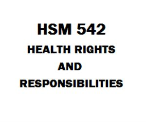 health rights and responsibilities hsm 542 Hsm 542 health rights and responsibilities mar 21 hsm 542 midterm exam hsm 542 week 4 midterm exam hsm 542 health rights and responsibilities  download 1 (tco g) you are the risk manager for a large hospital and recently have been assigned to review a potential malpractice case for dr johnson the hospital ceo has asked you to assess.