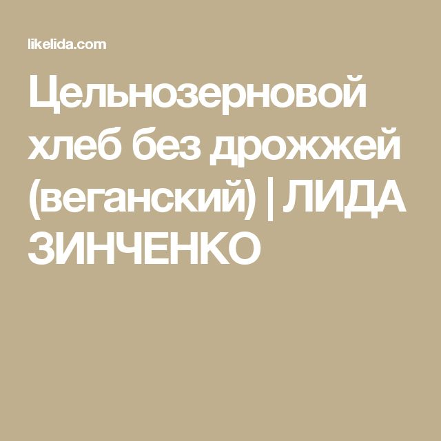 Цельнозерновой хлеб без дрожжей (веганский) | ЛИДА ЗИНЧЕНКО