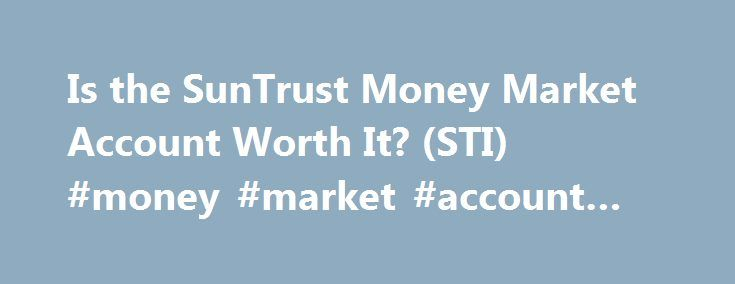 Is the SunTrust Money Market Account Worth It? (STI) #money #market #account #advantages http://bank.nef2.com/is-the-suntrust-money-market-account-worth-it-sti-money-market-account-advantages/  # Is the SunTrust Money Market Account Worth It? (STI) A money market account is a type of savings account in which the bank invests your funds in a series of short-term, highly liquid and very safe financial instruments, such as U.S. Treasury bills (T-bills), municipal notes and certificates of…