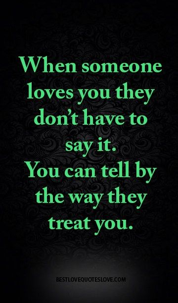 When someone loves you they don't have to say it. You can tell by the way they treat you.