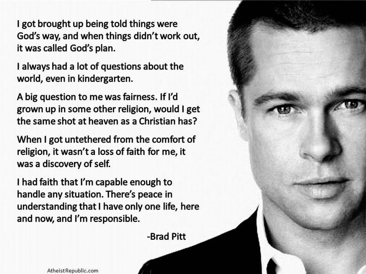 """I got brought up being told things were God's way, and when things didn't work out, it was called God's plan. I've got my issues with it. Don't get me started. I found it very stifling. When I got untethered from the comfort of religion, it wasn't a loss of faith for me, it was a discovery of self. I had faith that I'm capable enough to handle any situation. There's peace in understanding that I have only one life, here and now, and I'm responsible."" Brad Pitt"