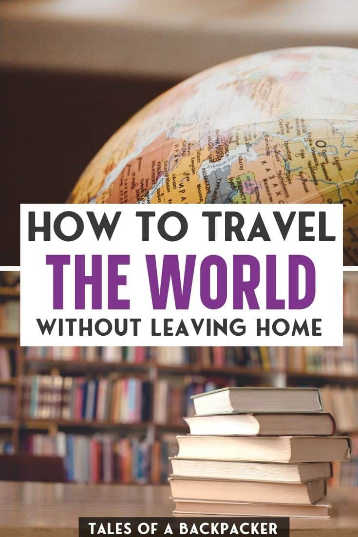 How To Travel The World Without Leaving Home Leaving Home Traveling By Yourself Travel Advice
