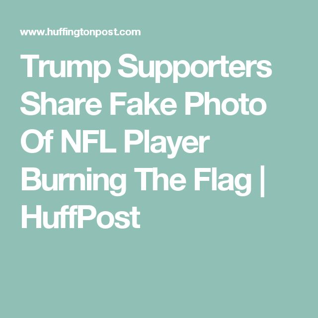 Trump Supporters Share Fake Photo Of NFL Player Burning The Flag | HuffPost