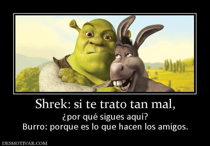 Shrek: si te trato tan mal, ¿por qué sigues aquí? Burro: porque es ...