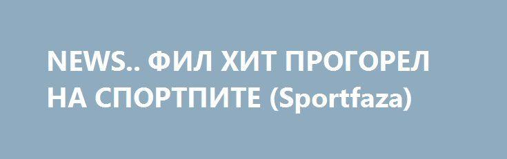 NEWS.. ФИЛ ХИТ ПРОГОРЕЛ НА СПОРТПИТЕ (Sportfaza)