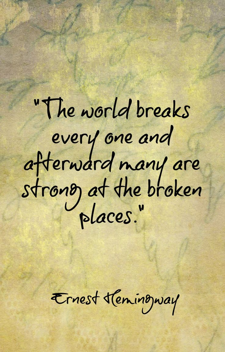 """""""The world breaks everyone and, afterward, many are strong at the broken places."""" ~ Ernest Hemingway,"""