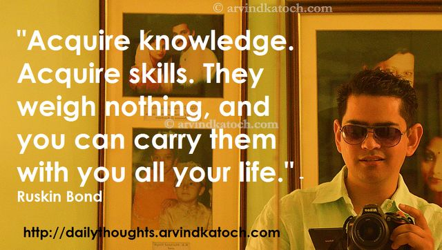 """Acquire knowledge. Acquire skills. They weigh nothing, and you can carry them with you all your life."""" - Ruskin Bond"""