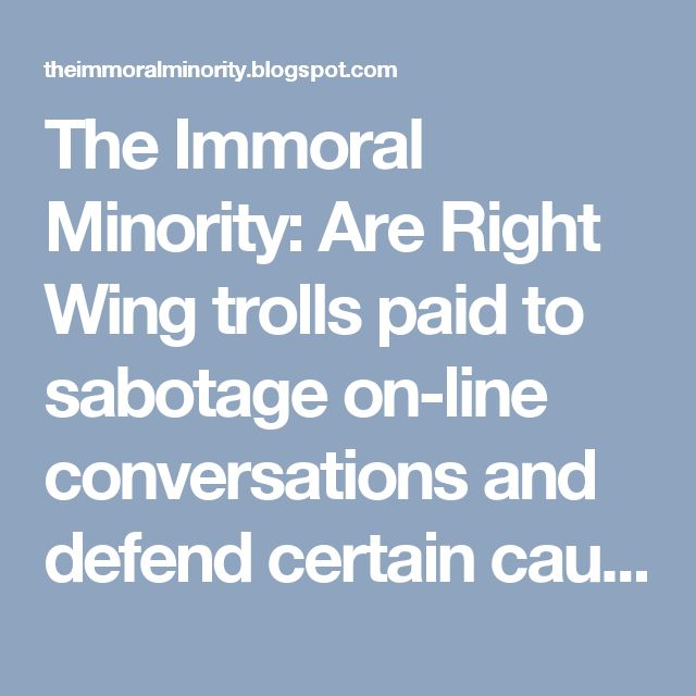 The Immoral Minority: Are Right Wing trolls paid to sabotage on-line conversations and defend certain causes and political figures? You betcha!