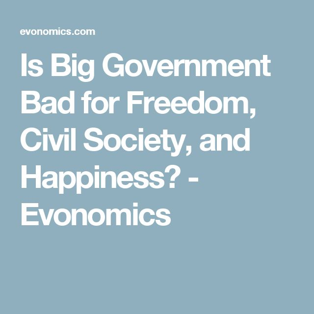 Is Big Government Bad for Freedom, Civil Society, and Happiness? - Evonomics