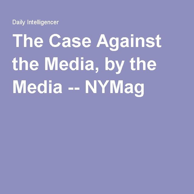 The Case Against the Media, by the Media -- NYMag