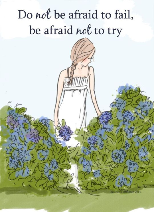 Do not be afraid to fail, be afraid not to try.