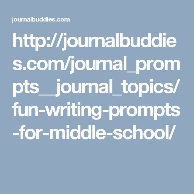 http://journalbuddies.com/journal_prompts__journal_topics/fun-writing-prompts-for-middle-school/