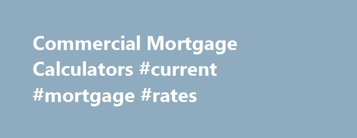 Commercial Mortgage Calculators #current #mortgage #rates http://mortgage.remmont.com/commercial-mortgage-calculators-current-mortgage-rates/  #commercial mortgage calculator # Commercial Mortgage Calculators Scroll below to use our commercial mortgage calculators . The commercial loan calculator below can help you analyze your loan. Know exactly what your monthly payment will be, how changes in amortization schedules effect cash flow, how slight changes in interest rates can make dramatic…
