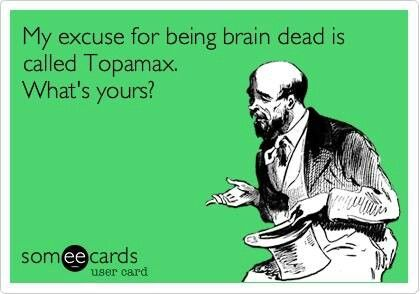 My reason for being brain dead is called Topamax( Dopamax). Whats yours?