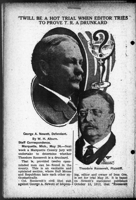 """In 1913, former President Theodore Roosevelt sued George Newett, editor of a Michigan newspaper called the Iron Ore, for libel after the paper claimed """"Roosevelt lies, and curses in a most disgusting way, he gets drunk too, and that not infrequently, and all of his intimates know about it."""""""