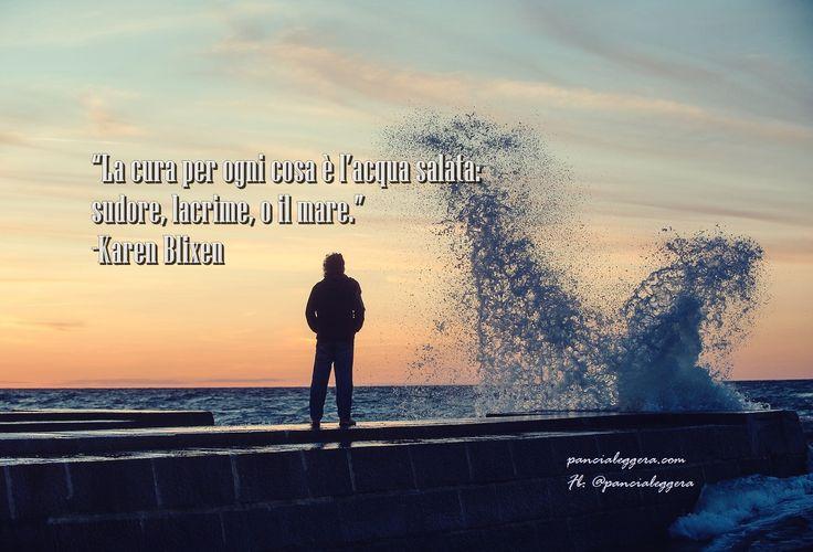 """""""La cura per ogni cosa è l'acqua salata: sudore, lacrime, o il mare."""" -Karen Blixen"""