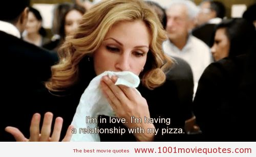 """I´m in love. I'm having a relationship with my pizza!"" ah ah ah Eat Pray Love (2010) - movie quote"