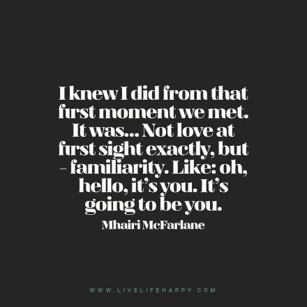 Quote: I knew I did from that first moment we met. It was… Not love at first sight exactly, but – familiarity. Like: oh, hello, it's you. It's going to be you. — Mhairi McFarlane FacebookPinterestTwitterMore