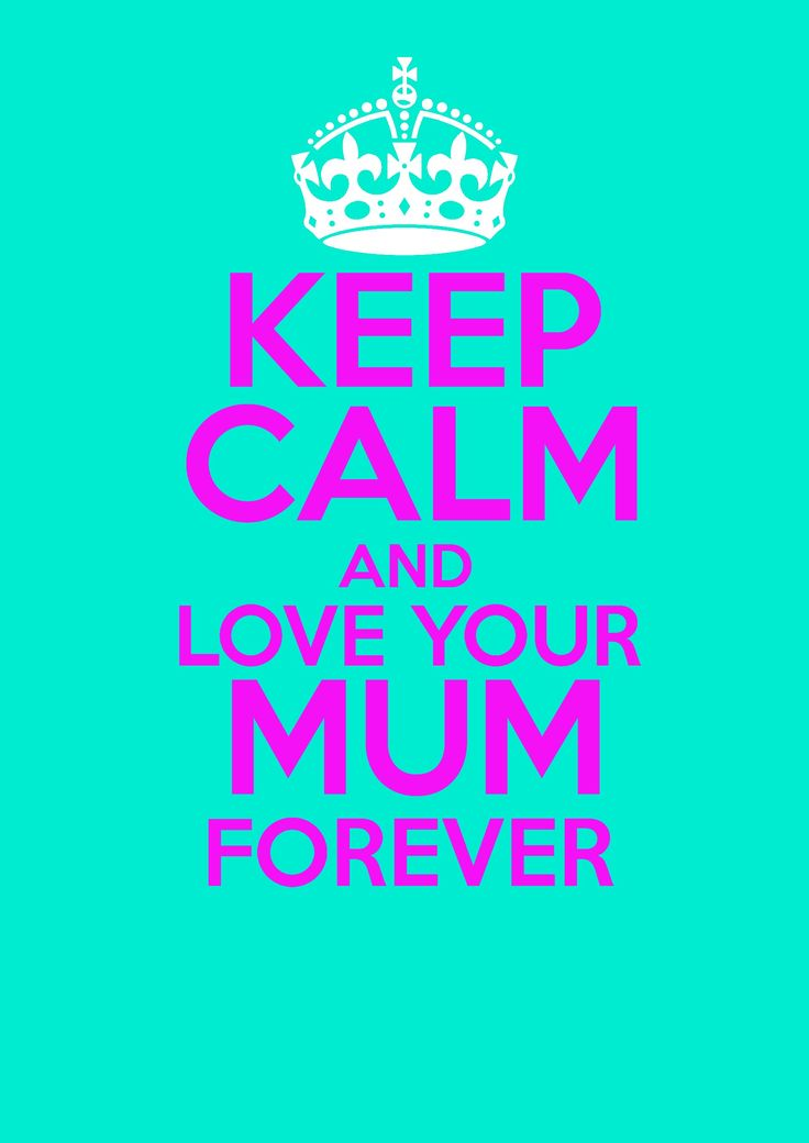 keep calm and love your mum forever! what? i call my mum mum!