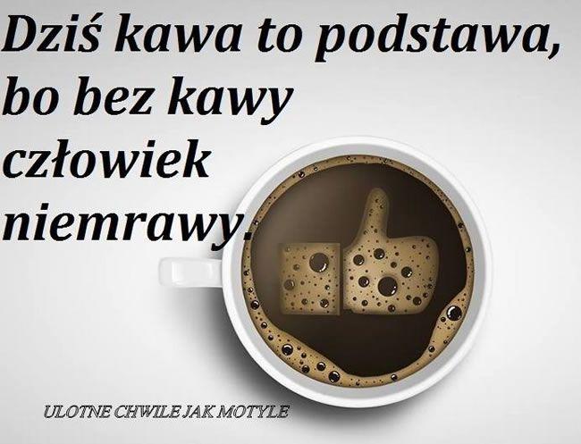 Dziś kawa to podstawa, bo bez kawy człowiek niemrawy #kawa facebook