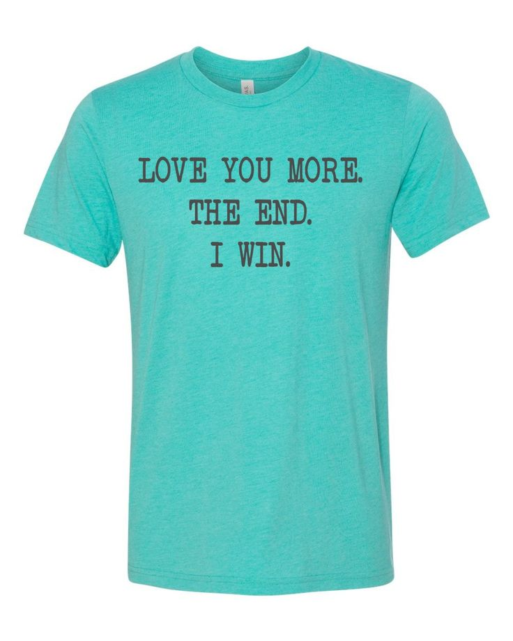 Love you more. the end. I win. funny t-shirt by MinnieandMaudeTees on Etsy