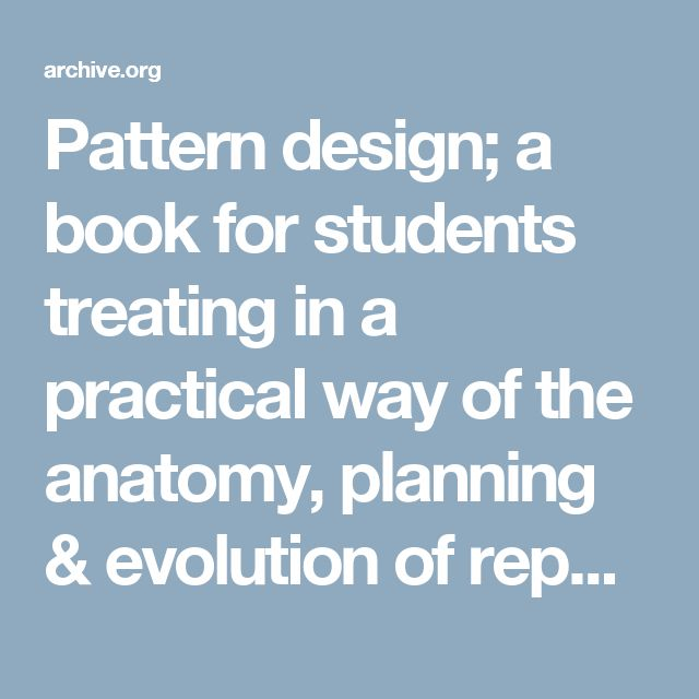 Pattern design; a book for students treating in a practical way of the anatomy, planning & evolution of repeated ornament : Day, Lewis Foreman, 1845-1910 : Free Download & Streaming : Internet Archive